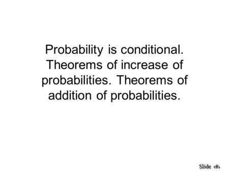 1 Slide Slide Probability is conditional. Theorems of increase of probabilities. Theorems of addition of probabilities.