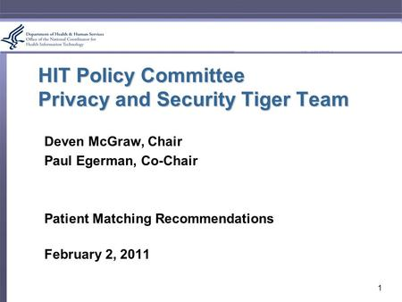 HIT Policy Committee Privacy and Security Tiger Team Deven McGraw, Chair Paul Egerman, Co-Chair Patient Matching Recommendations February 2, 2011 1.