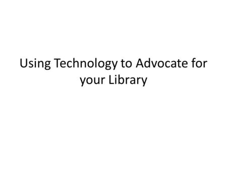 Using Technology to Advocate for your Library Advocacy is important Does anyone in this room feel like they have as much funding as they need?
