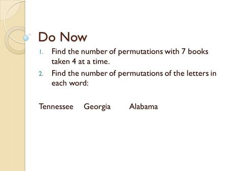 Do Now 1. Find the number of permutations with 7 books taken 4 at a time. 2. Find the number of permutations of the letters in each word: TennesseeGeorgiaAlabama.