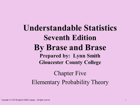 Copyright (C) 2002 Houghton Mifflin Company. All rights reserved. 1 Understandable Statistics Seventh Edition By Brase and Brase Prepared by: Lynn Smith.