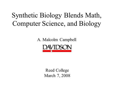 Synthetic Biology Blends Math, Computer Science, and Biology A. Malcolm Campbell Reed College March 7, 2008.