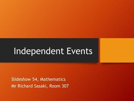 Independent Events Slideshow 54, Mathematics Mr Richard Sasaki, Room 307.