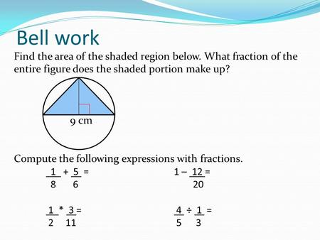 Find the area of the shaded region below. What fraction of the entire figure does the shaded portion make up? 9 cm Compute the following expressions with.