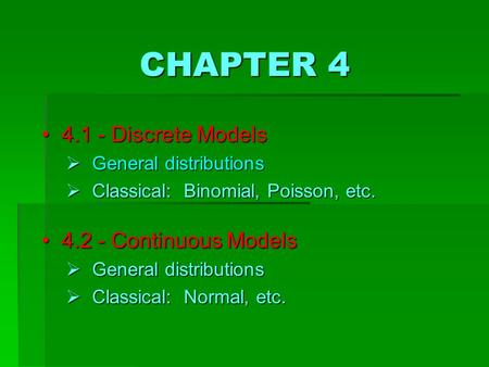 CHAPTER 4 4 4.1 - Discrete Models  G eneral distributions  C lassical: Binomial, Poisson, etc. 4 4.2 - Continuous Models  G eneral distributions 
