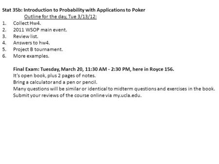 Stat 35b: Introduction to Probability with Applications to Poker Outline for the day, Tue 3/13/12: 1.Collect Hw4. 2.2011 WSOP main event. 3.Review list.