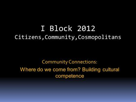 I Block 2012 Citizens,Community,Cosmopolitans Community Connections: Where do we come from? Building cultural competence.