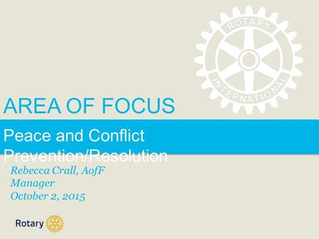 AREA OF FOCUS Peace and Conflict Prevention/Resolution Rebecca Crall, AofF Manager October 2, 2015.