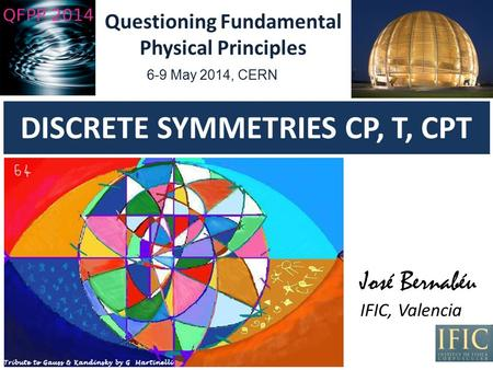 DISCRETE SYMMETRIES CP, T, CPT 6-9 May 2014, CERN José Bernabéu IFIC, Valencia Questioning Fundamental Physical Principles.