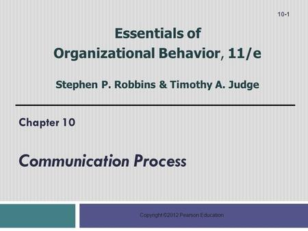 Copyright ©2012 Pearson Education Chapter 10 Communication Process 10-1 Essentials of Organizational Behavior, 11/e Stephen P. Robbins & Timothy A. Judge.