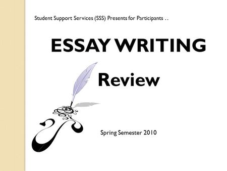 ESSAY WRITING Review Spring Semester 2010 Student Support Services (SSS) Presents for Participants..