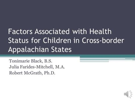 Factors Associated with Health Status for Children in Cross-border Appalachian States Tonimarie Black, B.S. Julia Farides-Mitchell, M.A. Robert McGrath,