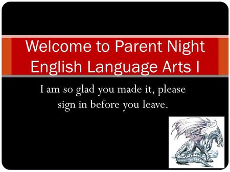 I am so glad you made it, please sign in before you leave. Welcome to Parent Night English Language Arts I.