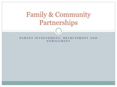 PARENT INVOLVEMENT, RECRUITMENT AND ENROLLMENT Family & Community Partnerships.