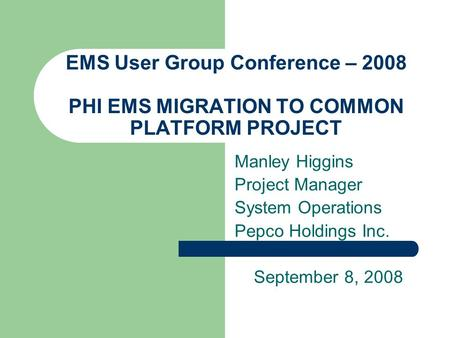 EMS User Group Conference – 2008 PHI EMS MIGRATION TO COMMON PLATFORM PROJECT Manley Higgins Project Manager System Operations Pepco Holdings Inc. September.