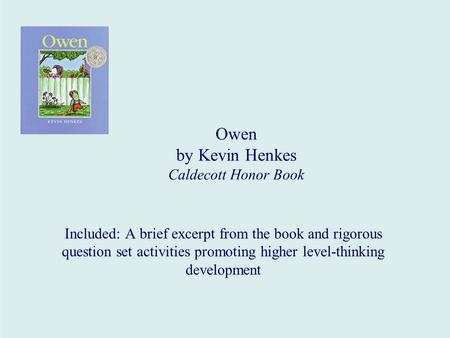 Owen by Kevin Henkes Caldecott Honor Book Included: A brief excerpt from the book and rigorous question set activities promoting higher level-thinking.