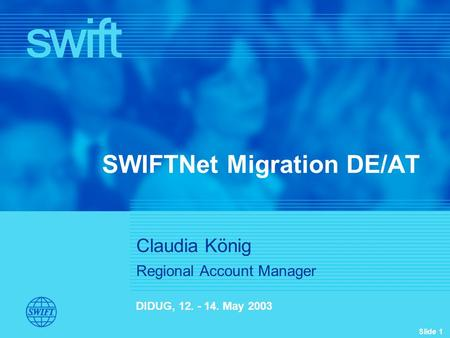 Slide 1 Filename_Vx.ppt SWIFTNet Migration DE/AT DIDUG, 12. - 14. May 2003 Claudia König Regional Account Manager.