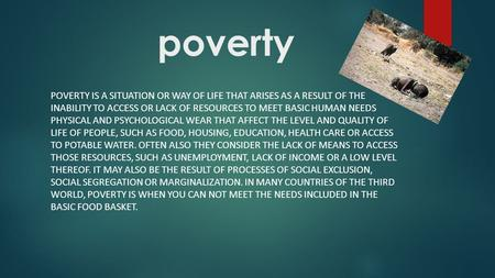 Poverty POVERTY IS A SITUATION OR WAY OF LIFE THAT ARISES AS A RESULT OF THE INABILITY TO ACCESS OR LACK OF RESOURCES TO MEET BASIC HUMAN NEEDS PHYSICAL.