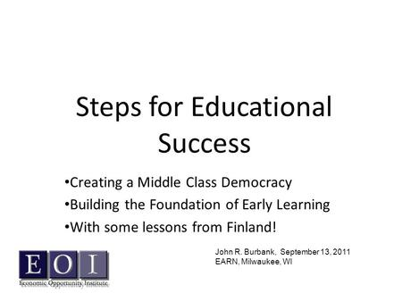 Steps for Educational Success Creating a Middle Class Democracy Building the Foundation of Early Learning With some lessons from Finland! John R. Burbank,