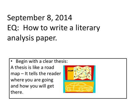 September 8, 2014 EQ: How to write a literary analysis paper. Begin with a clear thesis: A thesis is like a road map – It tells the reader where you are.