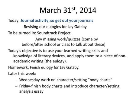 March 31 st, 2014 Today: Journal activity; so get out your journals Revising our eulogies for Jay Gatsby To be turned in: Soundtrack Project Any missing.