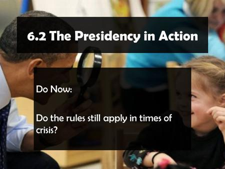 6.2 The Presidency in Action Do Now: Do the rules still apply in times of crisis?