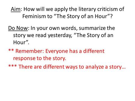 "Aim: How will we apply the literary criticism of Feminism to ""The Story of an Hour""? Do Now: In your own words, summarize the story we read yesterday,"