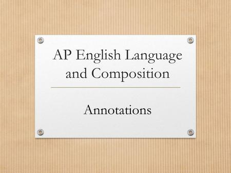 AP English Language and Composition Annotations. How and why to annotate? Make a key Three purposes.