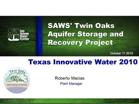 SAWS' Twin Oaks Aquifer Storage and Recovery Project SAWS' Twin Oaks Aquifer Storage and Recovery Project October 11 2010 Texas Innovative Water 2010 Roberto.