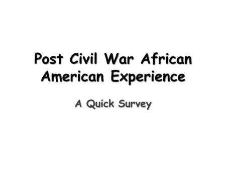 Post Civil War African American Experience A Quick Survey.