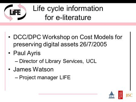 Life cycle information for e-literature DCC/DPC Workshop on Cost Models for preserving digital assets 26/7/2005 Paul Ayris –Director of Library Services,