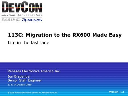 Renesas Electronics America Inc. © 2010 Renesas Electronics America Inc. All rights reserved. 113C: Migration to the RX600 Made Easy Life in the fast lane.