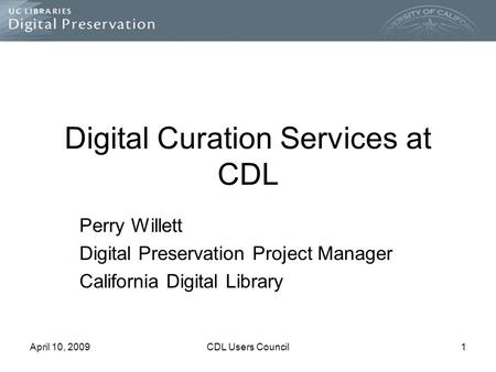 April 10, 2009CDL Users Council1 Digital Curation Services at CDL Perry Willett Digital Preservation Project Manager California Digital Library.