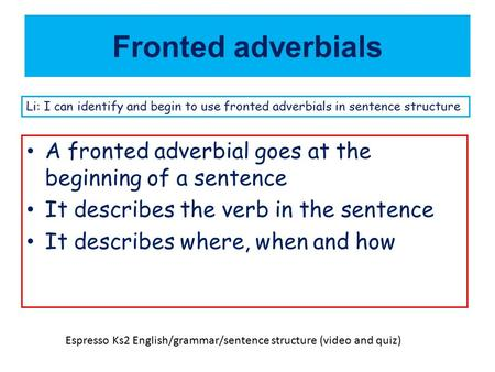 Fronted adverbials Li: I can identify and begin to use fronted adverbials in sentence structure A fronted adverbial goes at the beginning of a sentence.