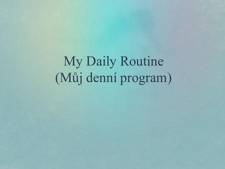 My Daily Routine (Můj denní program). My daily routine  Waking up/Getting up  Morning hygiene  Breakfast  Journey to school  Lessons  Longest/shortest.