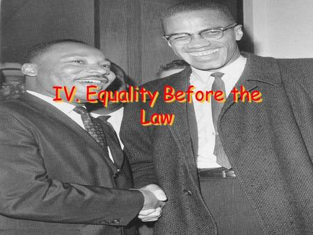 IV. Equality Before the Law. A. Equal Protection Discrimination – Treating individuals unfairly solely because of their race, gender, ethnic group, sexual.