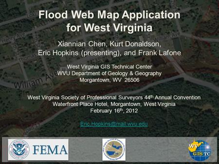 Flood Web Map Application for West Virginia Xiannian Chen, Kurt Donaldson, Eric Hopkins (presenting), and Frank Lafone West Virginia GIS Technical Center.