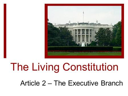 The Living Constitution Article 2 – The Executive Branch.