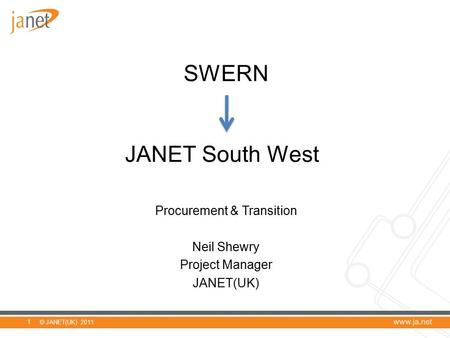 © JANET(UK) 2011 SWERN JANET South West Procurement & Transition Neil Shewry Project Manager JANET(UK) 1.