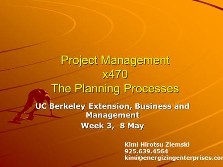 Project Management x470 The Planning Processes UC Berkeley Extension, Business and Management Week 3, 8 May Kimi Hirotsu Ziemski 925.639.4564