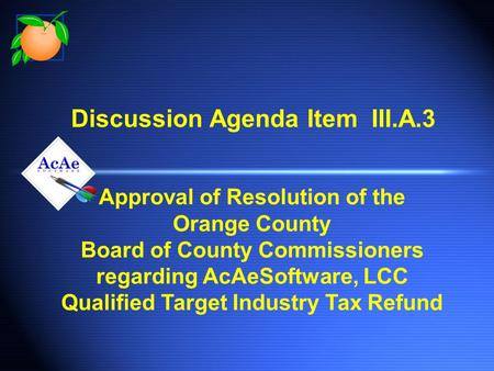 Discussion Agenda Item III.A.3 Approval of Resolution of the Orange County Board of County Commissioners regarding AcAeSoftware, LCC Qualified Target Industry.