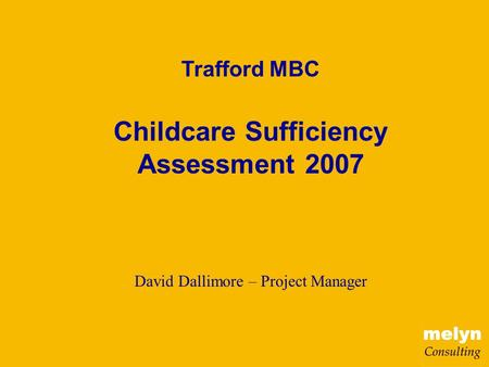 Trafford MBC Childcare Sufficiency Assessment 2007 David Dallimore – Project Manager.