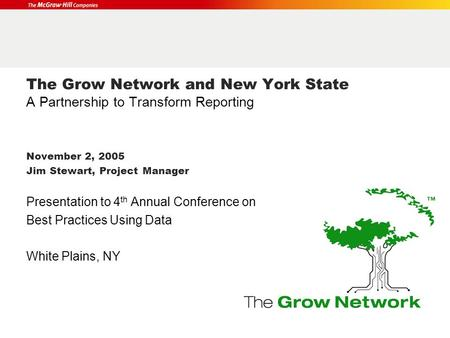 The Grow Network and New York State A Partnership to Transform Reporting November 2, 2005 Jim Stewart, Project Manager Presentation to 4 th Annual Conference.