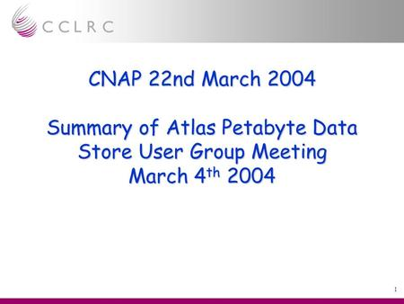 1 CNAP 22nd March 2004 Summary of Atlas Petabyte Data Store User Group Meeting March 4 th 2004.