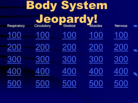 Body System Jeopardy! Respiratory CirculatorySkeletalMusclesNervous 100 200 300 400 500.