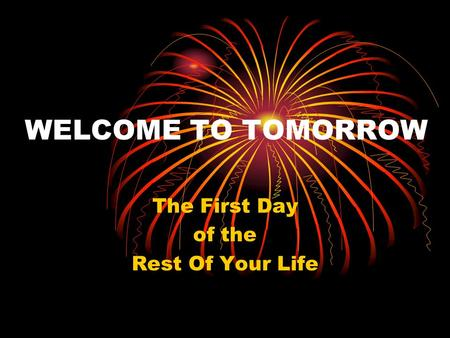 WELCOME TO TOMORROW The First Day of the Rest Of Your Life.