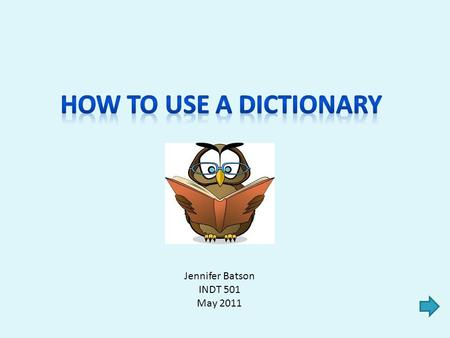 Jennifer Batson INDT 501 May 2011 Step 1: When to use a dictionary Step 2: How to look up a word Step 3: What's in the entry Step 4: The definition: