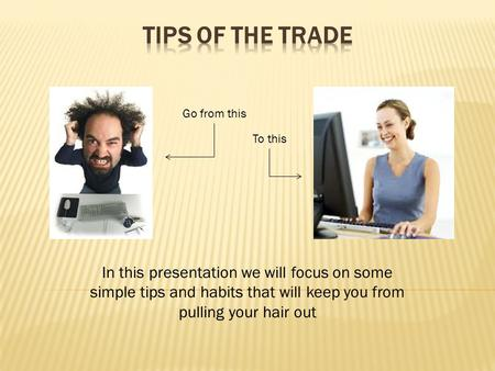 In this presentation we will focus on some simple tips and habits that will keep you from pulling your hair out Go from this To this.