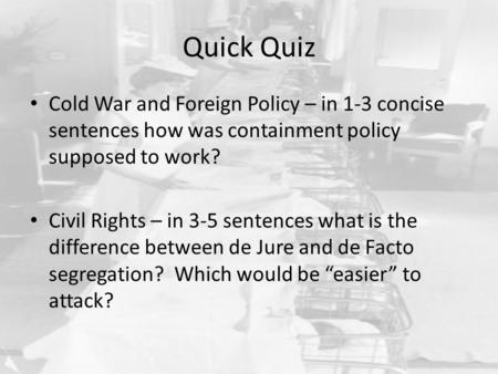 Quick Quiz Cold War and Foreign Policy – in 1-3 concise sentences how was containment policy supposed to work? Civil Rights – in 3-5 sentences what is.