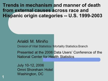 1 Trends in mechanism and manner of death from external causes across race and Hispanic origin categories -- U.S. 1999-2003 Arialdi M. Miniño Division.